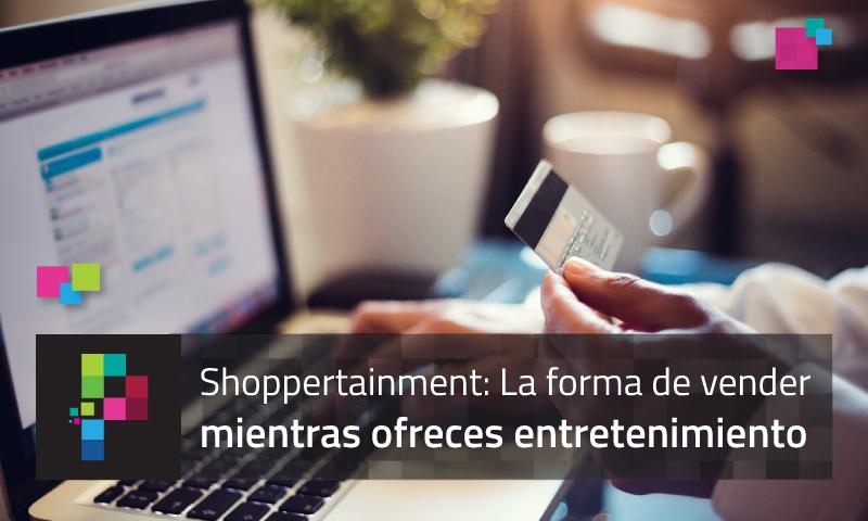 Shoppertainment: la nueva forma de vender y atraer consumidores